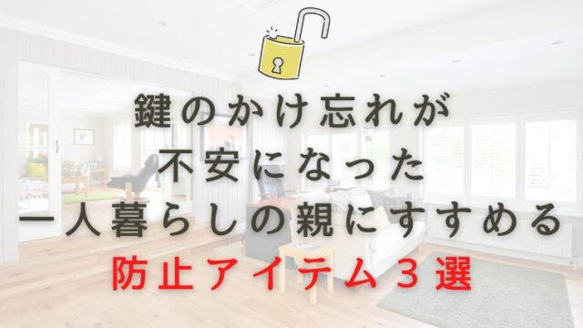鍵のかけ忘れが不安になった一人暮らしの親にすすめる防止グッズ3選